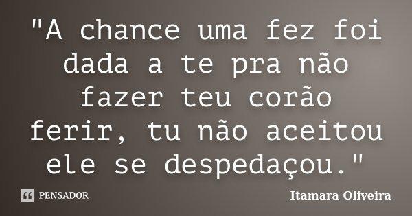 """""""A chance uma fez foi dada a te pra não fazer teu corão ferir, tu não aceitou ele se despedaçou.""""... Frase de Itamara Oliveira."""