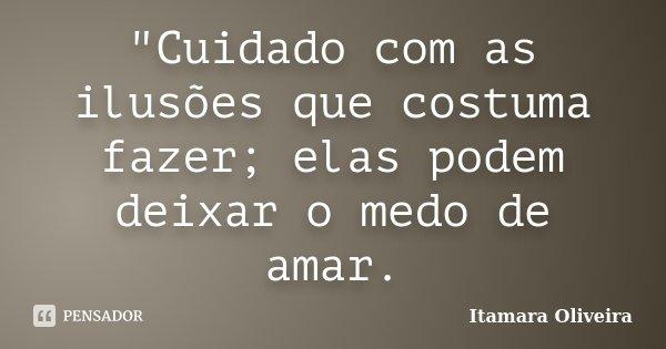 """""""Cuidado com as ilusões que costuma fazer; elas podem deixar o medo de amar.... Frase de Itamara Oliveira."""