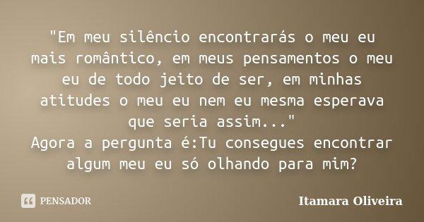 """""""Em meu silêncio encontrarás o meu eu mais romântico, em meus pensamentos o meu eu de todo jeito de ser, em minhas atitudes o meu eu nem eu mesma esperava ... Frase de Itamara Oliveira."""