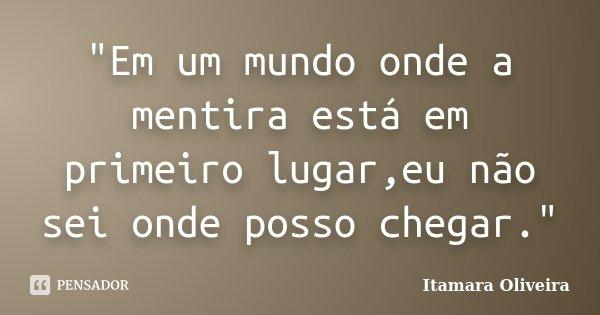 """""""Em um mundo onde a mentira está em primeiro lugar,eu não sei onde posso chegar.""""... Frase de Itamara Oliveira."""