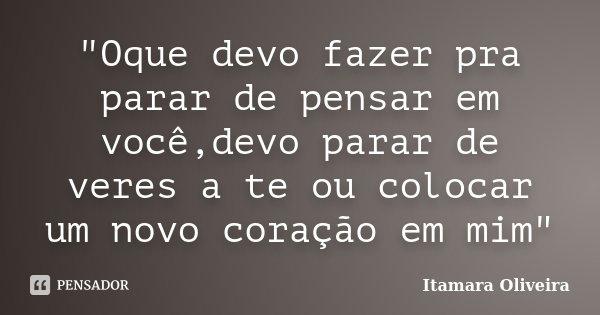 """""""Oque devo fazer pra parar de pensar em você,devo parar de veres a te ou colocar um novo coração em mim""""... Frase de Itamara Oliveira."""