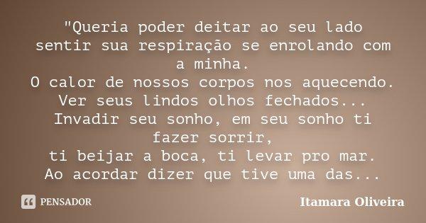 """""""Queria poder deitar ao seu lado sentir sua respiração se enrolando com a minha. O calor de nossos corpos nos aquecendo. Ver seus lindos olhos fechados... ... Frase de Itamara Oliveira."""