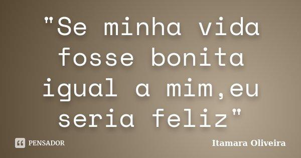 """Se minha vida fosse bonita igual a mim,eu seria feliz""... Frase de Itamara Oliveira."