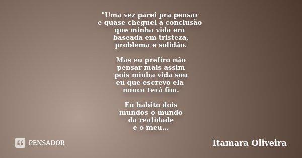 """""""Uma vez parei pra pensar e quase cheguei a conclusão que minha vida era baseada em tristeza, problema e solidão. Mas eu prefiro não pensar mais assim pois... Frase de Itamara Oliveira."""