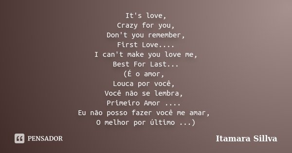 It's love, Crazy for you, Don't you remember, First Love.... I can't make you love me, Best For Last... (É o amor, Louca por você, Você não se lembra, Primeiro ... Frase de Itamara Sillva.