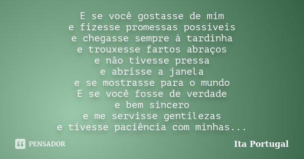 E se você gostasse de mim e fizesse promessas possíveis e chegasse sempre à tardinha e trouxesse fartos abraços e não tivesse pressa e abrisse a janela e se mos... Frase de Ita Portugal.