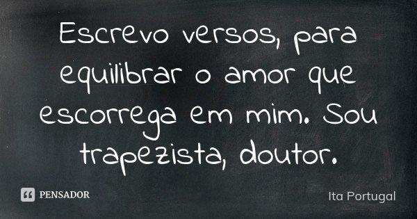 Escrevo versos, para equilibrar o amor que escorrega em mim. Sou trapezista, doutor.... Frase de Ita Portugal.