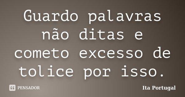 Guardo palavras não ditas e cometo excesso de tolice por isso.... Frase de Ita Portugal.