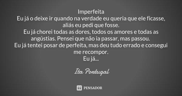 Imperfeita Eu já o deixe ir quando na verdade eu queria que ele ficasse, aliás eu pedi que fosse. Eu já chorei todas as dores, todos os amores e todas as angúst... Frase de Ita Portugal.