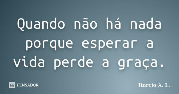 Quando não há nada porque esperar a vida perde a graça.... Frase de Itarcio A. L..
