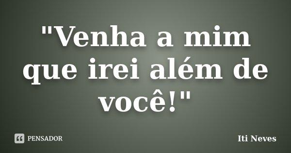 """""""Venha a mim que irei além de você!""""... Frase de Iti Neves."""