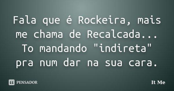 """Fala que é Rockeira, mais me chama de Recalcada... To mandando """"indireta"""" pra num dar na sua cara.... Frase de It Me."""