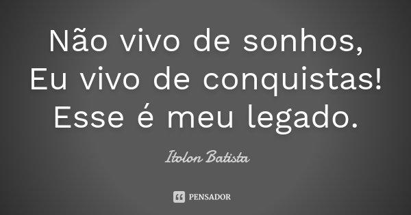 Não vivo de sonhos, Eu vivo de conquistas! Esse é meu legado.... Frase de Itolon Batista.