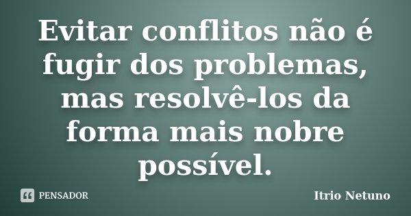 Evitar conflitos não é fugir dos problemas, mas resolvê-los da forma mais nobre possível.... Frase de Itrio Netuno.
