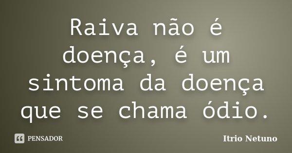 Raiva não é doença, é um sintoma da doença que se chama ódio.... Frase de Itrio Netuno.