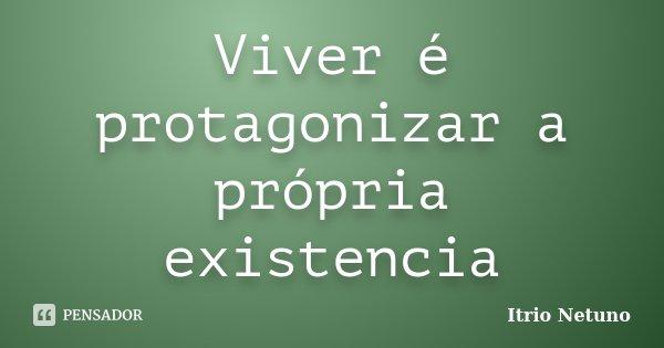 Viver é protagonizar a própria existencia... Frase de Itrio Netuno.