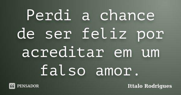 Perdi a chance de ser feliz por acreditar em um falso amor.... Frase de Ittalo Rodrigues.