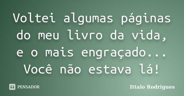 Voltei algumas páginas do meu livro da vida, e o mais engraçado... Você não estava lá!... Frase de Ittalo Rodrigues.