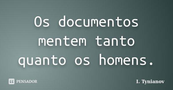 Os documentos mentem tanto quanto os homens.... Frase de I. Tynianov.