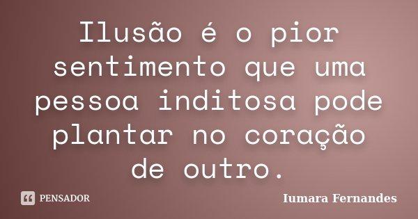 Ilusão é o pior sentimento que uma pessoa inditosa pode plantar no coração de outro.... Frase de Iumara Fernandes.