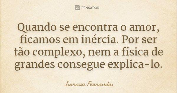 Quando se encontra o amor, ficamos em inércia. Por ser tão complexo, nem a física de grandes consegue explica-lo.... Frase de Iumara Fernandes.
