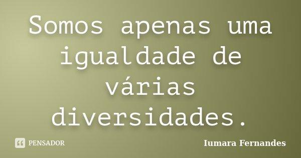Somos apenas uma igualdade de várias diversidades.... Frase de Iumara Fernandes.