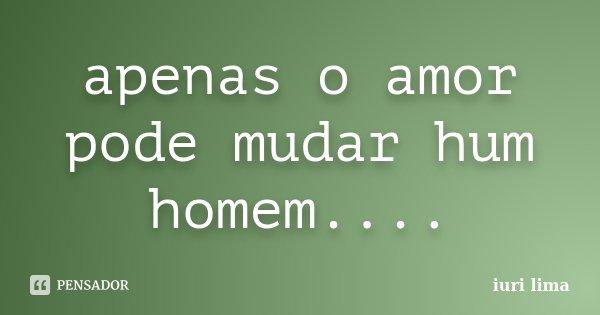 apenas o amor pode mudar hum homem....... Frase de iuri lima.