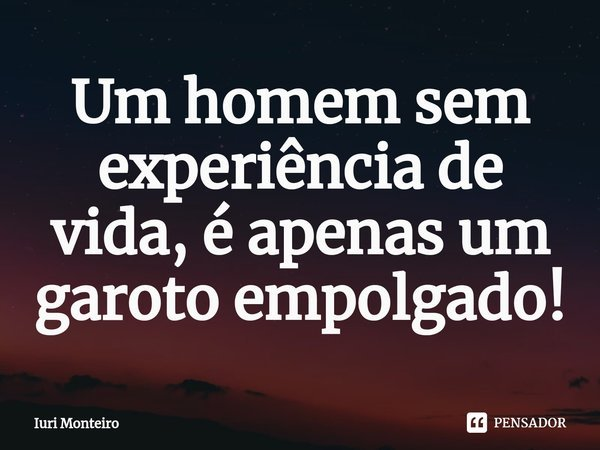 Um homem sem experiência de vida, é apenas um garoto empolgado!... Frase de Iuri Monteiro.