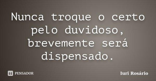 Nunca troque o certo pelo duvidoso, brevemente será dispensado.... Frase de Iuri Rosário.
