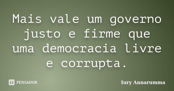 Mais vale um governo justo e firme que uma democracia livre e corrupta.... Frase de Iury Annarumma.