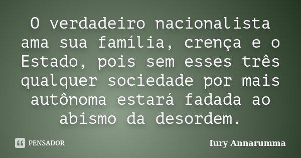 O verdadeiro nacionalista ama sua família, crença e o Estado, pois sem esses três qualquer sociedade por mais autônoma estará fadada ao abismo da desordem.... Frase de Iury Annarumma.