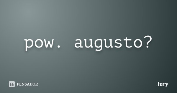 pow. augusto?... Frase de iury.