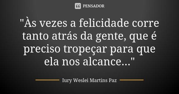 """""""Às vezes a felicidade corre tanto atrás da gente, que é preciso tropeçar para que ela nos alcance...""""... Frase de Iury Weslei Martins Paz."""