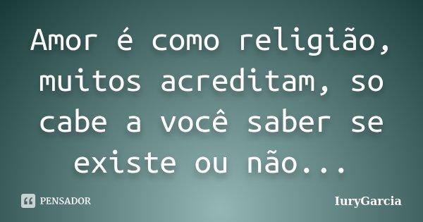 Amor é como religião, muitos acreditam, so cabe a você saber se existe ou não...... Frase de IuryGarcia.