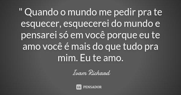 """"""" Quando o mundo me pedir pra te esquecer , esquecerei do mundo e pensarei só em você porque eu te amo você é mais do que tudo pra mim . Eu te amo .... Frase de Ivam Richard."""