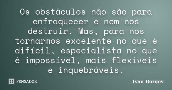 Os obstáculos não são para enfraquecer e nem nos destruir. Mas, para nos tornarmos excelente no que é difícil, especialista no que é impossível, mais flexíveis ... Frase de Ivan Borges.