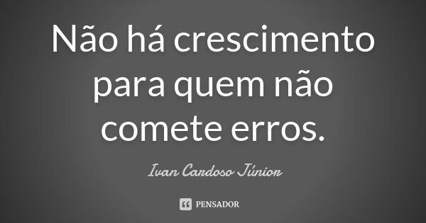 Não há crescimento para quem não comete erros.... Frase de Ivan Cardoso Júnior.