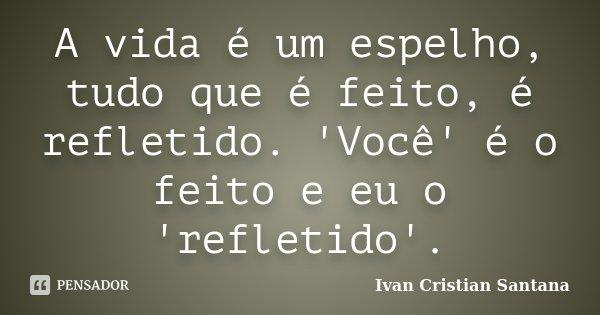 A vida é um espelho, tudo que é feito, é refletido. 'Você' é o feito e eu o 'refletido'.... Frase de Ivan Cristian Santana.