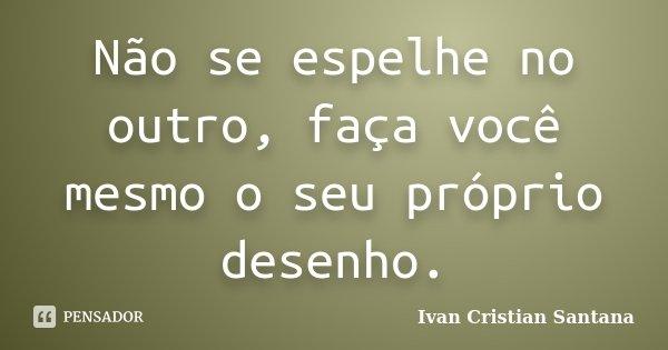 Não se espelhe no outro, faça você mesmo o seu próprio desenho.... Frase de Ivan Cristian Santana.