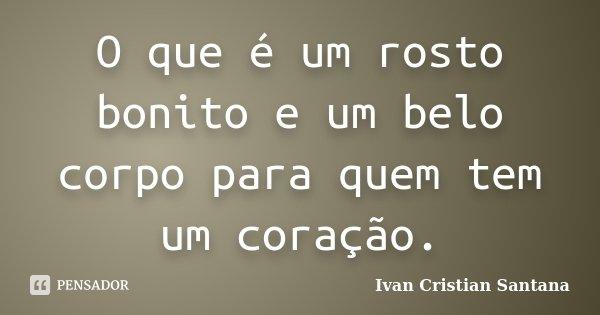 O que é um rosto bonito e um belo corpo para quem tem um coração.... Frase de Ivan Cristian Santana.