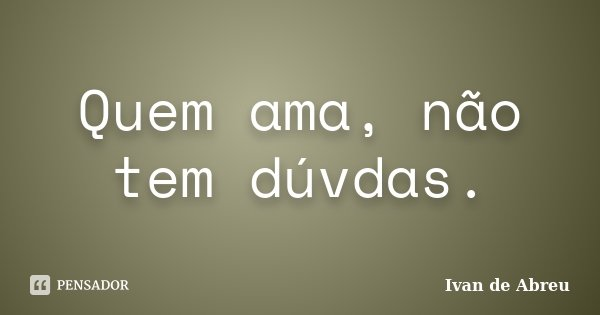 Quem ama, não tem dúvdas.... Frase de Ivan de Abreu.