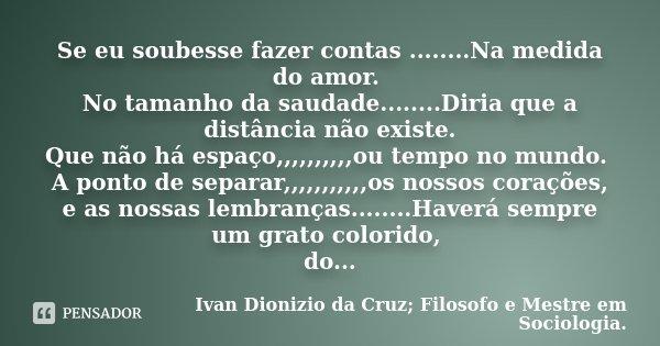 Se eu soubesse fazer contas ........Na medida do amor. No tamanho da saudade........Diria que a distância não existe. Que não há espaço,,,,,,,,,,ou tempo no mun... Frase de Ivan Dionizio da Cruz, Filosofo e Mestre em Sociologia.