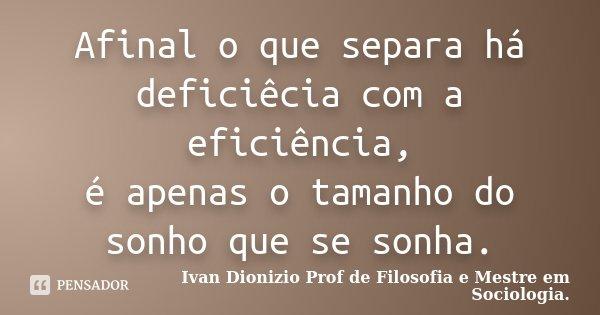 Afinal o que separa há deficiêcia com a eficiência, é apenas o tamanho do sonho que se sonha.... Frase de Ivan Dionizio Profº de Filosofia e Mestre em Sociologia..