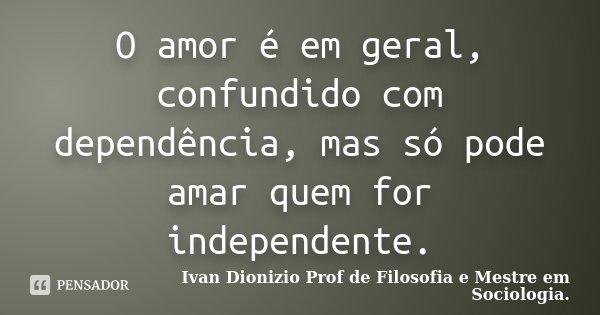 O amor é em geral, confundido com dependência, mas só pode amar quem for independente.... Frase de Ivan Dionizio Profº de Filosofia e Mestre em Sociologia..