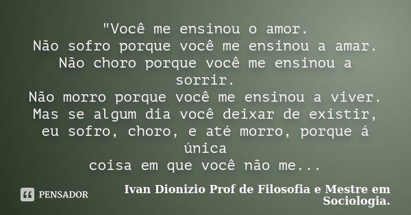 """""""Você me ensinou o amor. Não sofro porque você me ensinou a amar. Não choro porque você me ensinou a sorrir. Não morro porque você me ensinou a viver. Mas ... Frase de Ivan Dionizio Profº de Filosofia e Mestre em Sociologia.."""