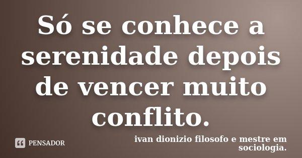 Só se conhece a serenidade depois de vencer muito conflito.... Frase de Ivan dionizio filosofo e mestre em sociologia..