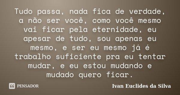 Tudo passa, nada fica de verdade, a não ser você, como você mesmo vai ficar pela eternidade, eu apesar de tudo, sou apenas eu mesmo, e ser eu mesmo já é trabalh... Frase de Ivan Euclides da Silva.