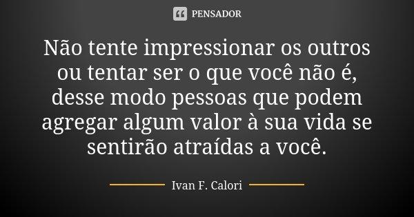 Não tente impressionar os outros ou tentar ser o que você não é, desse modo pessoas que podem agregar algum valor à sua vida se sentirão atraídas a você.... Frase de Ivan F. Calori.