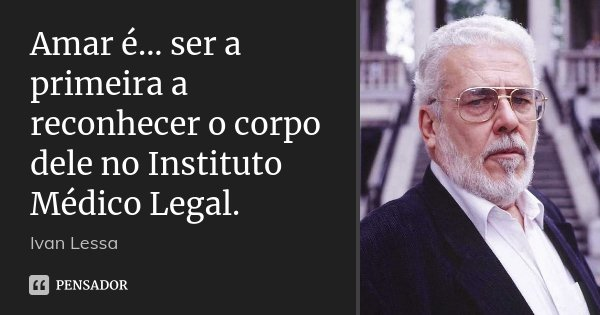 Amar é... ser a primeira a reconhecer o corpo dele no Instituto Médico Legal.... Frase de Ivan Lessa.