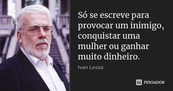 Só se escreve para provocar um inimigo, conquistar uma mulher ou ganhar muito dinheiro.... Frase de Ivan Lessa.